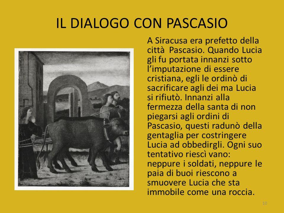 IL DIALOGO CON PASCASIO A Siracusa era prefetto della città Pascasio. Quando Lucia gli fu portata innanzi sotto limputazione di essere cristiana, egli