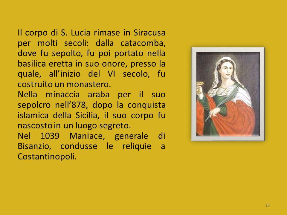Il corpo di S. Lucia rimase in Siracusa per molti secoli: dalla catacomba, dove fu sepolto, fu poi portato nella basilica eretta in suo onore, presso