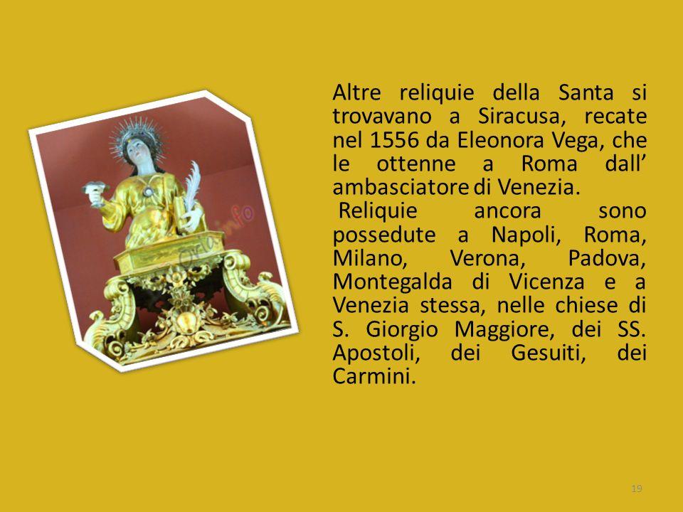 Altre reliquie della Santa si trovavano a Siracusa, recate nel 1556 da Eleonora Vega, che le ottenne a Roma dall ambasciatore di Venezia. Reliquie anc