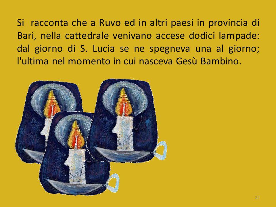 Si racconta che a Ruvo ed in altri paesi in provincia di Bari, nella cattedrale venivano accese dodici lampade: dal giorno di S. Lucia se ne spegneva