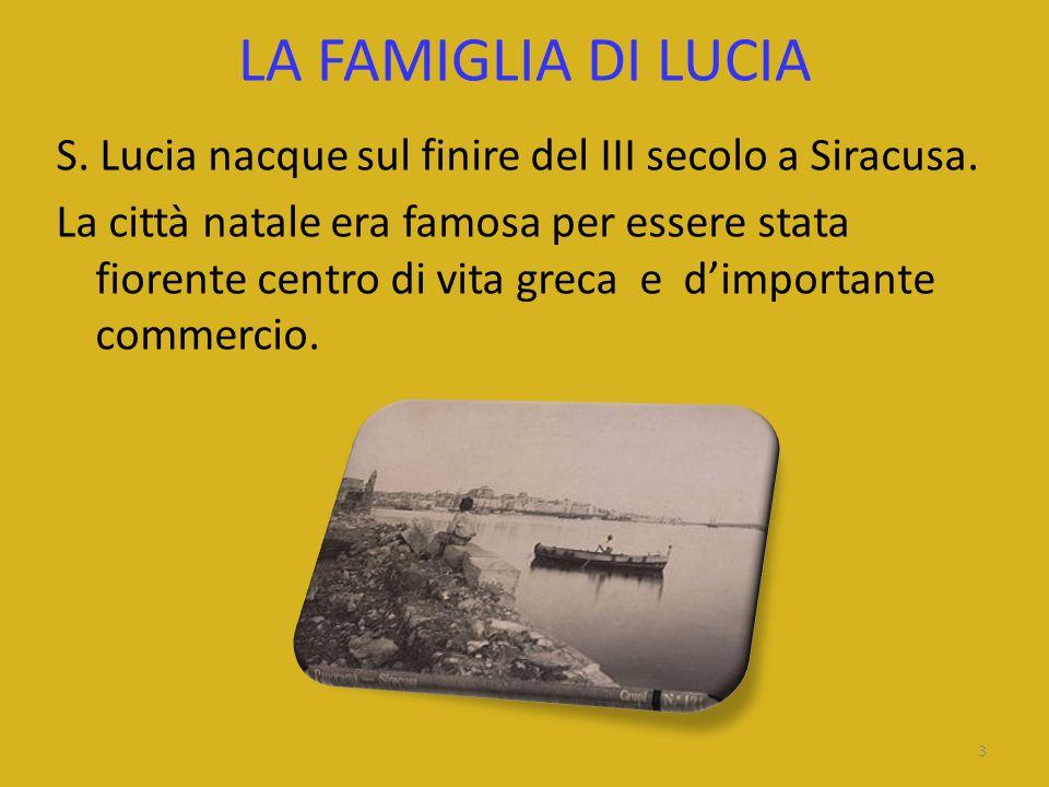 LA FAMIGLIA DI LUCIA S. Lucia nacque sul finire del III secolo a Siracusa. La città natale era famosa per essere stata fiorente centro di vita greca e