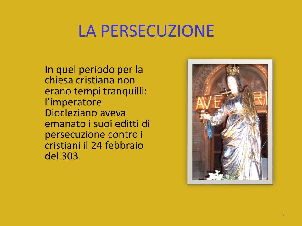 LA PERSECUZIONE In quel periodo per la chiesa cristiana non erano tempi tranquilli: limperatore Diocleziano aveva emanato i suoi editti di persecuzion