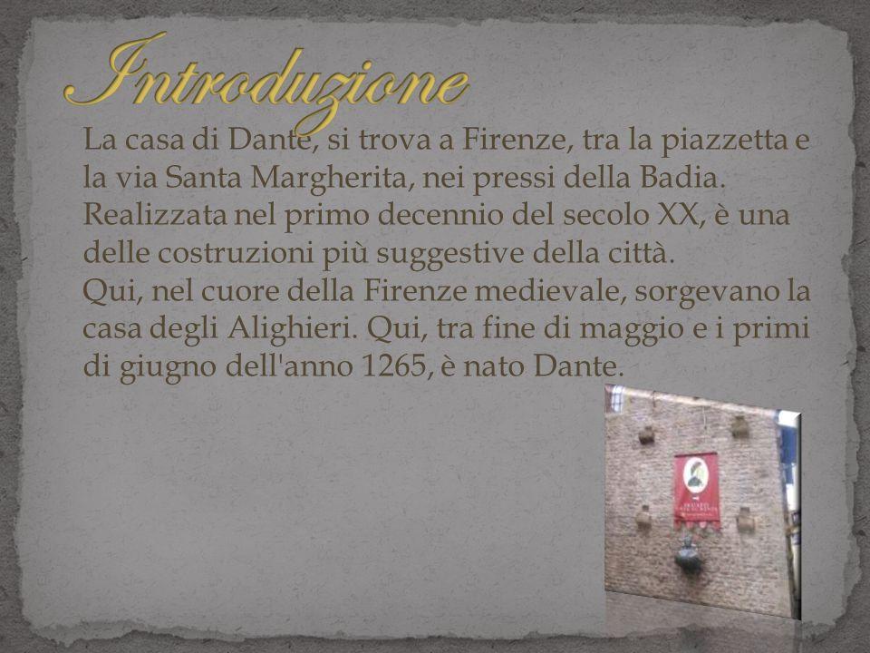 La casa di Dante, si trova a Firenze, tra la piazzetta e la via Santa Margherita, nei pressi della Badia. Realizzata nel primo decennio del secolo XX,