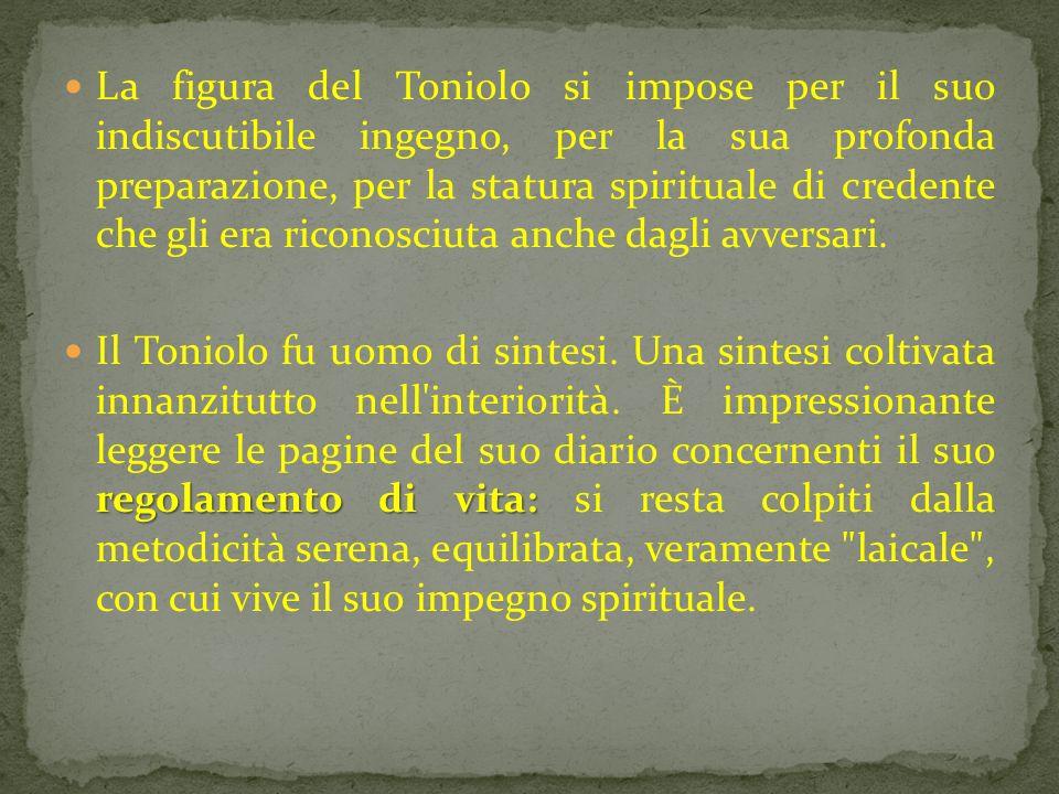La figura del Toniolo si impose per il suo indiscutibile ingegno, per la sua profonda preparazione, per la statura spirituale di credente che gli era