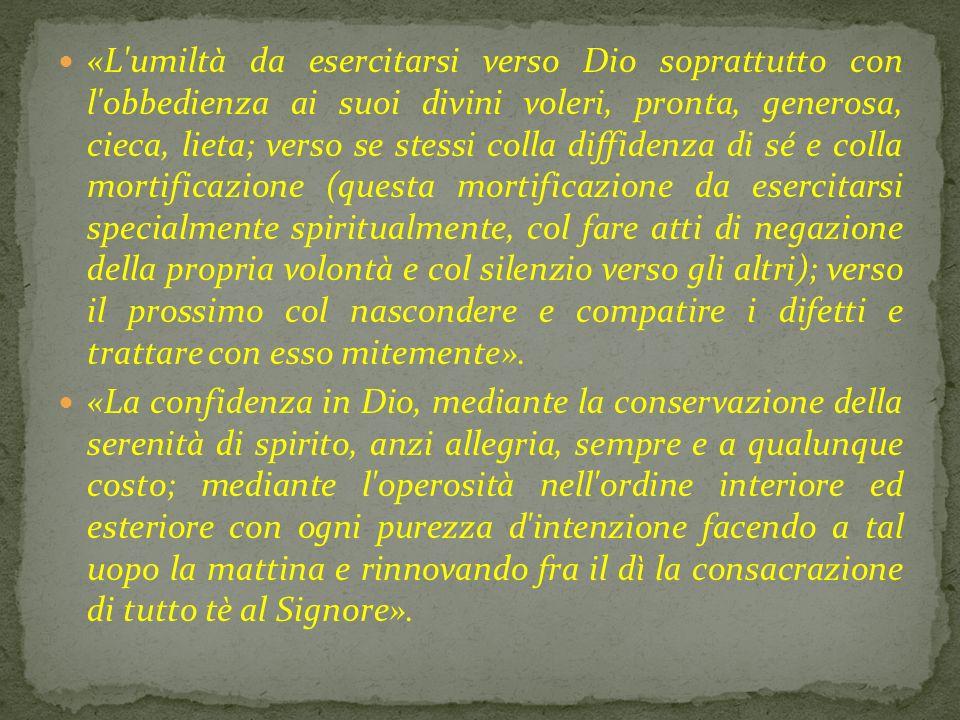 «L'umiltà da esercitarsi verso Dio soprattutto con l'obbedienza ai suoi divini voleri, pronta, generosa, cieca, lieta; verso se stessi colla diffidenz