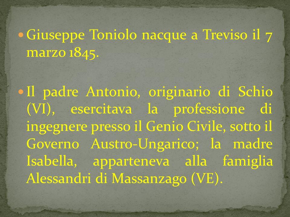 Giuseppe Toniolo nacque a Treviso il 7 marzo 1845. Il padre Antonio, originario di Schio (VI), esercitava la professione di ingegnere presso il Genio