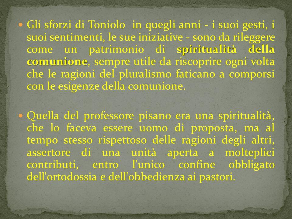 spiritualità della comunione Gli sforzi di Toniolo in quegli anni - i suoi gesti, i suoi sentimenti, le sue iniziative - sono da rileggere come un pat