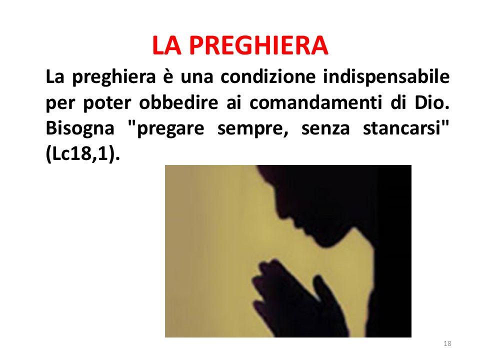 LA PREGHIERA La preghiera è una condizione indispensabile per poter obbedire ai comandamenti di Dio.