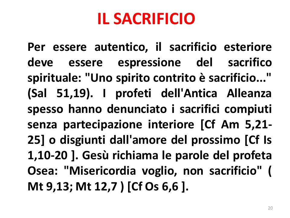 IL SACRIFICIO Per essere autentico, il sacrificio esteriore deve essere espressione del sacrifico spirituale: Uno spirito contrito è sacrificio... (Sal 51,19).
