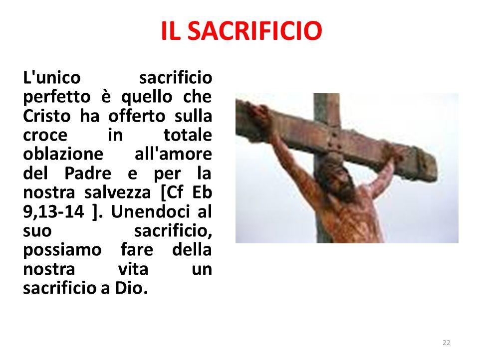 IL SACRIFICIO L unico sacrificio perfetto è quello che Cristo ha offerto sulla croce in totale oblazione all amore del Padre e per la nostra salvezza [Cf Eb 9,13-14 ].