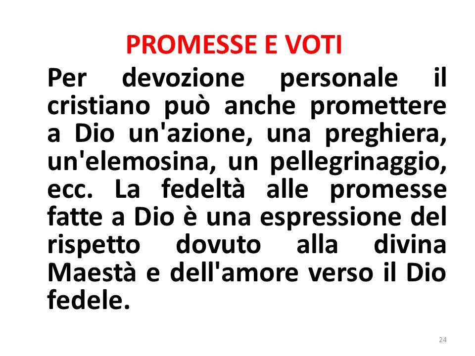 PROMESSE E VOTI Per devozione personale il cristiano può anche promettere a Dio un azione, una preghiera, un elemosina, un pellegrinaggio, ecc.