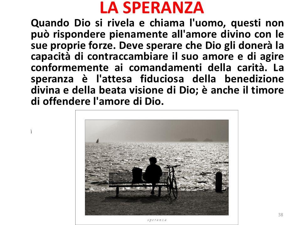 LA SPERANZA Quando Dio si rivela e chiama l uomo, questi non può rispondere pienamente all amore divino con le sue proprie forze.