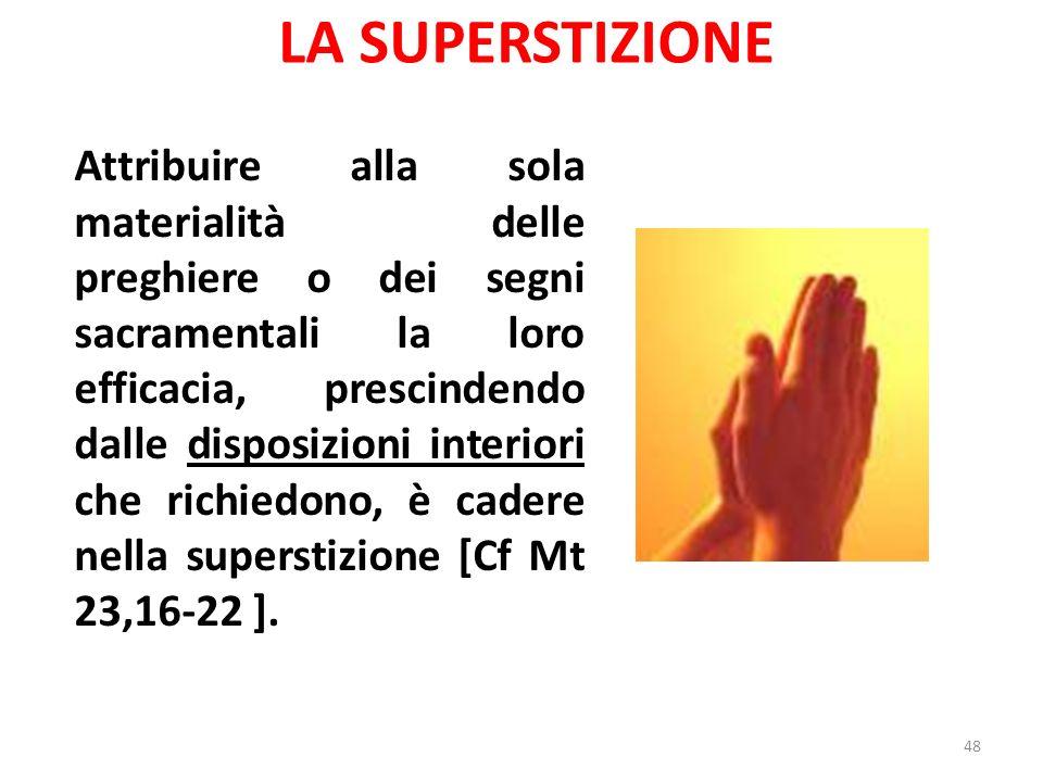 LA SUPERSTIZIONE Attribuire alla sola materialità delle preghiere o dei segni sacramentali la loro efficacia, prescindendo dalle disposizioni interiori che richiedono, è cadere nella superstizione [Cf Mt 23,16-22 ].