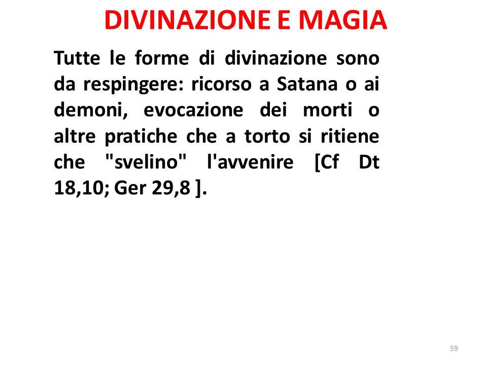 DIVINAZIONE E MAGIA Tutte le forme di divinazione sono da respingere: ricorso a Satana o ai demoni, evocazione dei morti o altre pratiche che a torto si ritiene che svelino l avvenire [Cf Dt 18,10; Ger 29,8 ].