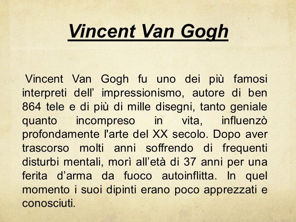 Vincent Van Gogh Vincent Van Gogh fu uno dei più famosi interpreti dell impressionismo, autore di ben 864 tele e di più di mille disegni, tanto genial