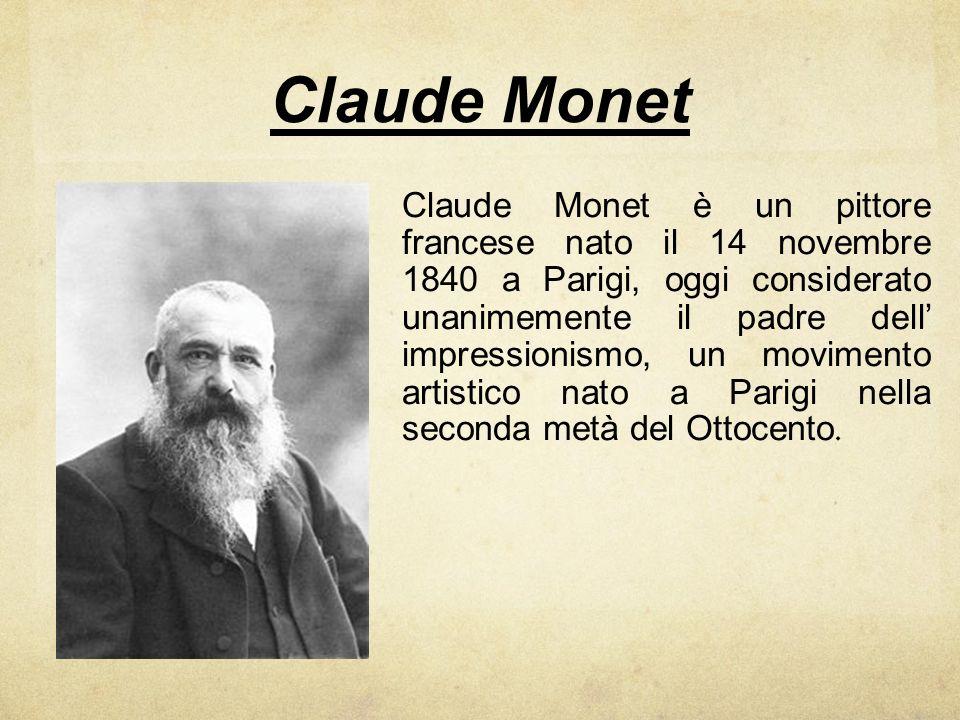Claude Monet Claude Monet è un pittore francese nato il 14 novembre 1840 a Parigi, oggi considerato unanimemente il padre dell impressionismo, un movi