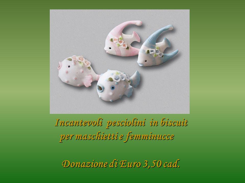 Incantevoli pesciolini in biscuit per maschietti e femminucce Donazione di Euro 3,50 cad.