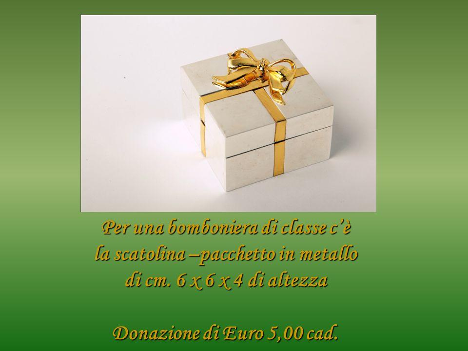 Per una bomboniera di classe cè la scatolina –pacchetto in metallo di cm. 6 x 6 x 4 di altezza Donazione di Euro 5,00 cad.