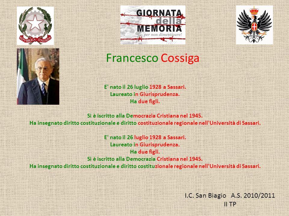 I.C. San Biagio A.S. 2010/2011 II TP Francesco Cossiga E' nato il 26 luglio 1928 a Sassari. Laureato in Giurisprudenza. Ha due figli. Si è iscritto al