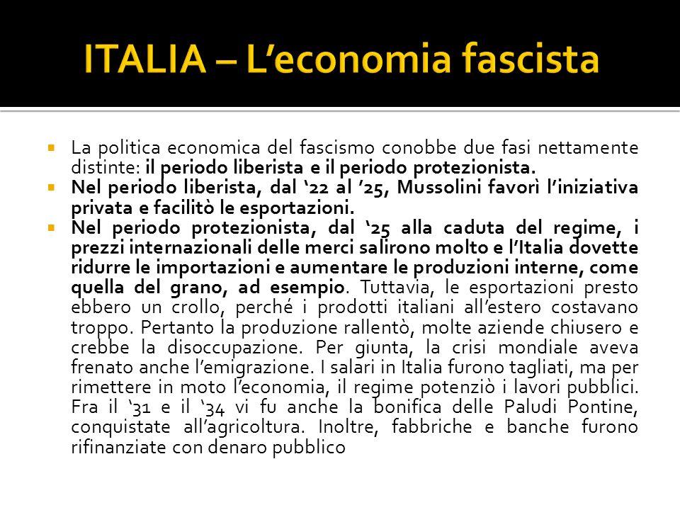 La politica economica del fascismo conobbe due fasi nettamente distinte: il periodo liberista e il periodo protezionista. Nel periodo liberista, dal 2