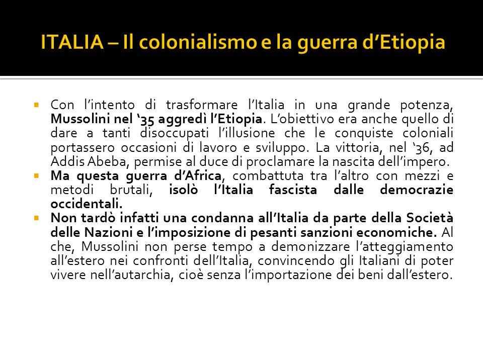 Con lintento di trasformare lItalia in una grande potenza, Mussolini nel 35 aggredì lEtiopia. Lobiettivo era anche quello di dare a tanti disoccupati