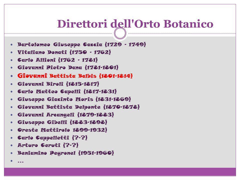 Direttori dell'Orto Botanico Bartolomeo Giuseppe Caccia (1729 - 1749) Vitaliano Donati (1750 - 1762) Carlo Allioni (1762 - 1781) Giovanni Pietro Dana