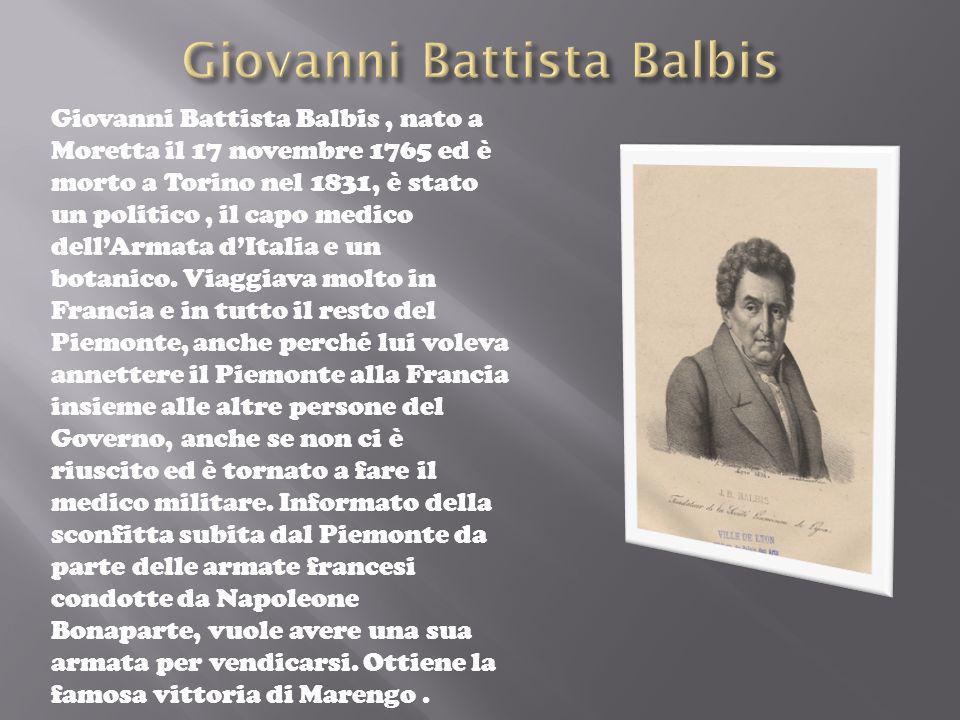 Giovanni Battista Balbis, nato a Moretta il 17 novembre 1765 ed è morto a Torino nel 1831, è stato un politico, il capo medico dellArmata dItalia e un