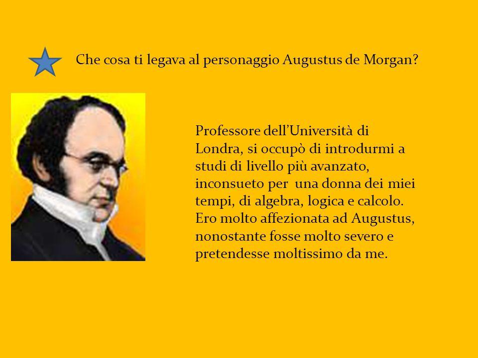 Che cosa ti legava al personaggio Augustus de Morgan? Professore dellUniversità di Londra, si occupò di introdurmi a studi di livello più avanzato, in