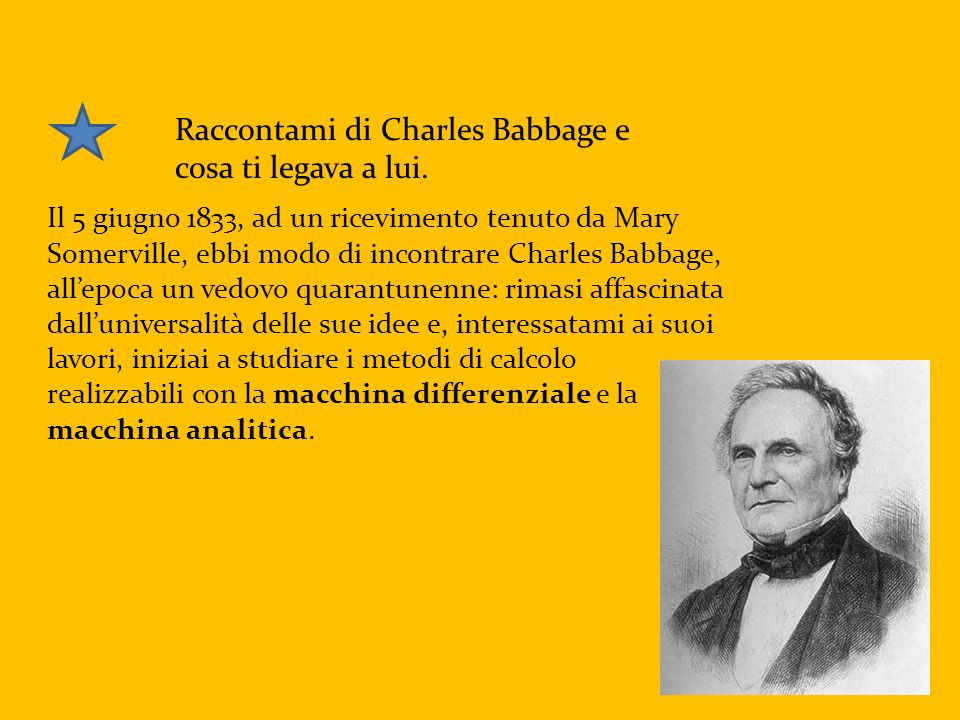 Raccontami di Charles Babbage e cosa ti legava a lui. Il 5 giugno 1833, ad un ricevimento tenuto da Mary Somerville, ebbi modo di incontrare Charles B