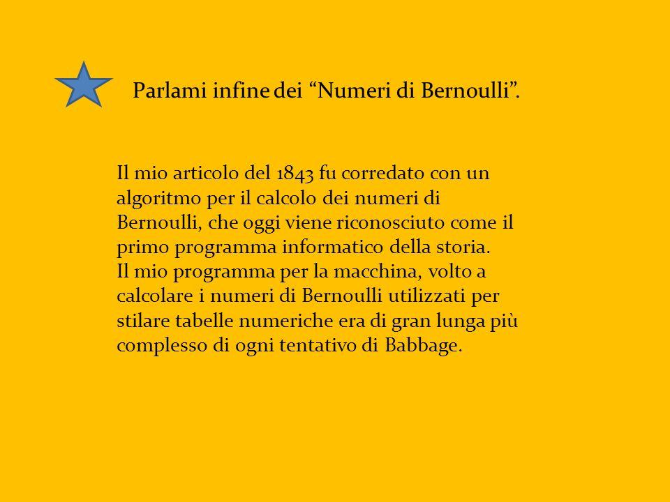 Parlami infine dei Numeri di Bernoulli. Il mio articolo del 1843 fu corredato con un algoritmo per il calcolo dei numeri di Bernoulli, che oggi viene