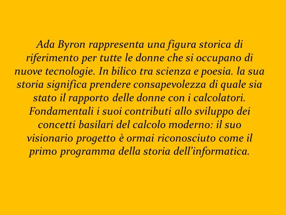 Ada Byron rappresenta una figura storica di riferimento per tutte le donne che si occupano di nuove tecnologie. In bilico tra scienza e poesia. la sua