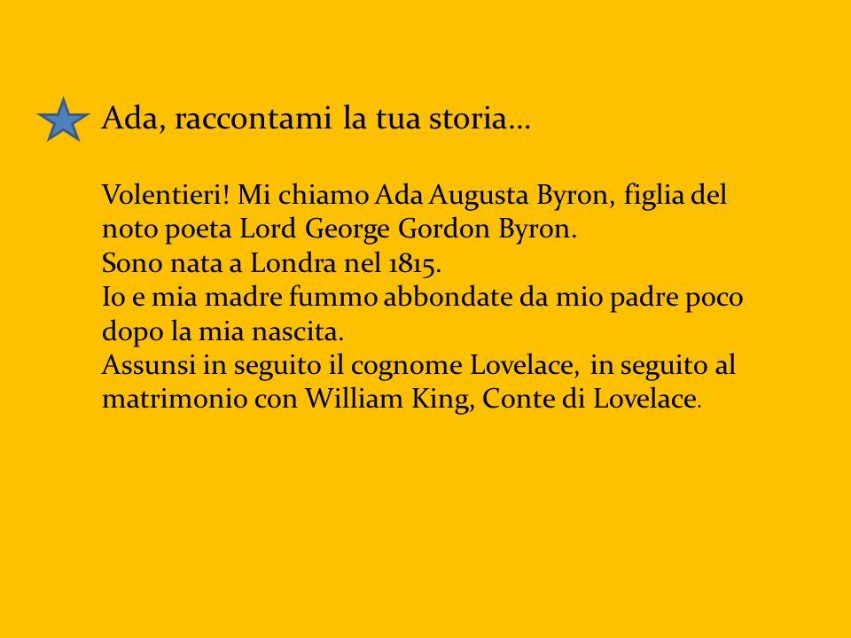 Ada, raccontami la tua storia… Volentieri! Mi chiamo Ada Augusta Byron, figlia del noto poeta Lord George Gordon Byron. Sono nata a Londra nel 1815. I