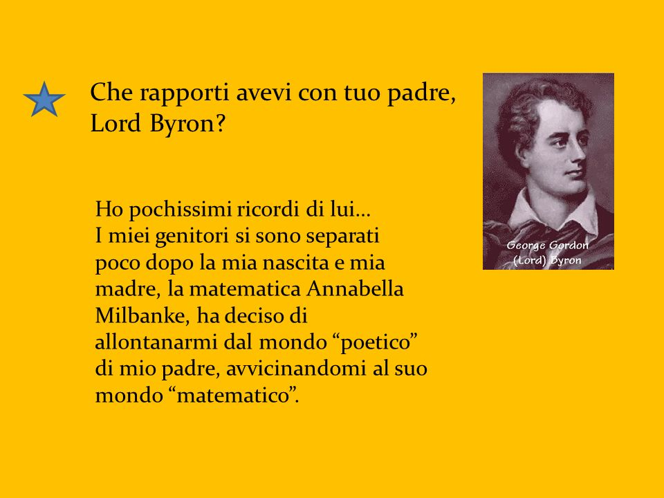 Che rapporti avevi con tuo padre, Lord Byron? Ho pochissimi ricordi di lui… I miei genitori si sono separati poco dopo la mia nascita e mia madre, la