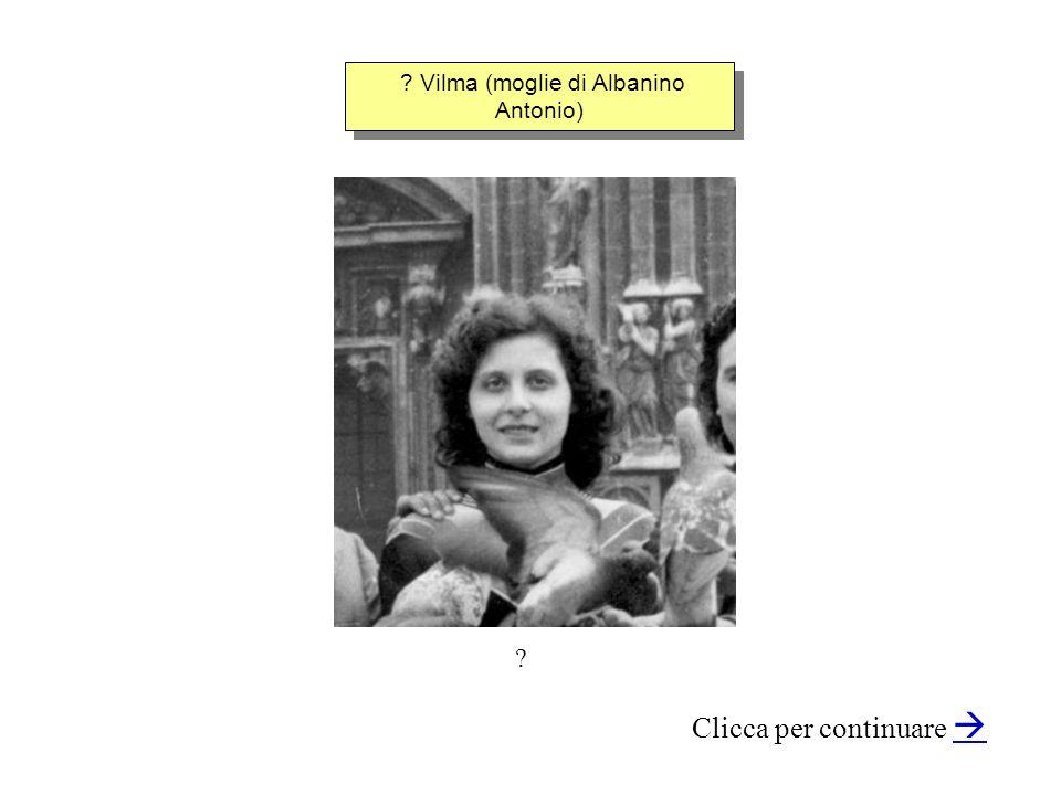 ? Vilma (moglie di Albanino Antonio) Clicca per continuare ?