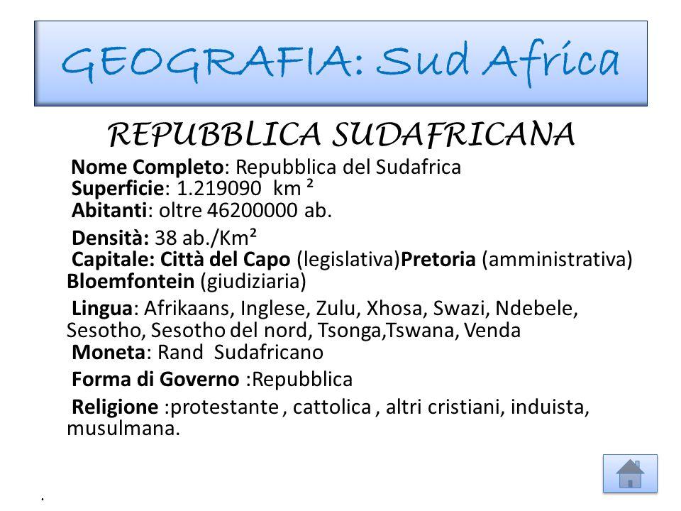 GEOGRAFIA: Sud Africa REPUBBLICA SUDAFRICANA Nome Completo: Repubblica del Sudafrica Superficie: 1.219090 km ² Abitanti: oltre 46200000 ab. Densità: 3