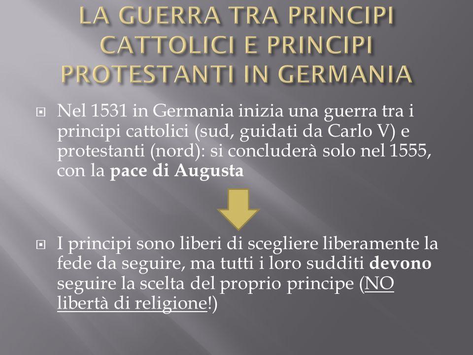 Nel 1531 in Germania inizia una guerra tra i principi cattolici (sud, guidati da Carlo V) e protestanti (nord): si concluderà solo nel 1555, con la pa