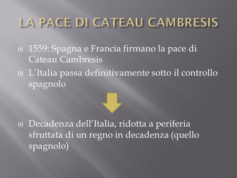 1559: Spagna e Francia firmano la pace di Cateau Cambresis LItalia passa definitivamente sotto il controllo spagnolo Decadenza dellItalia, ridotta a p