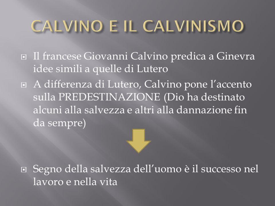 Il francese Giovanni Calvino predica a Ginevra idee simili a quelle di Lutero A differenza di Lutero, Calvino pone laccento sulla PREDESTINAZIONE (Dio