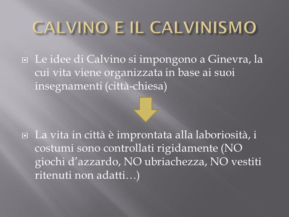 Le idee di Calvino si impongono a Ginevra, la cui vita viene organizzata in base ai suoi insegnamenti (città-chiesa) La vita in città è improntata all