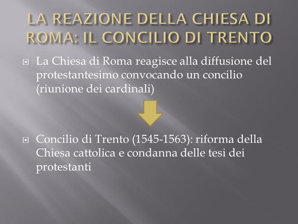 La Chiesa di Roma reagisce alla diffusione del protestantesimo convocando un concilio (riunione dei cardinali) Concilio di Trento (1545-1563): riforma