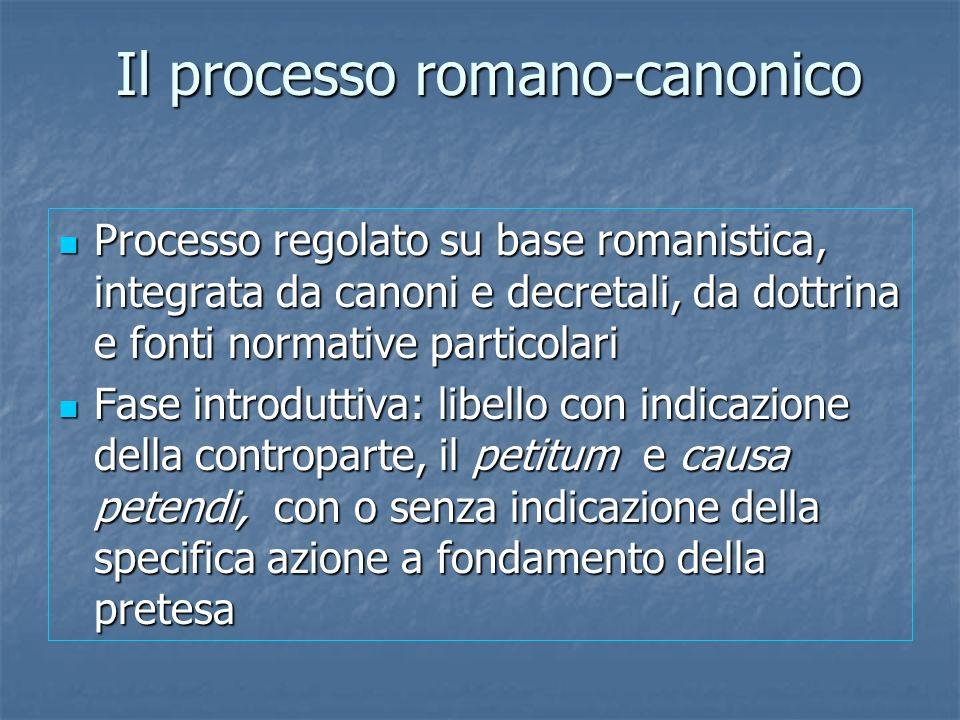 Il processo romano-canonico Processo regolato su base romanistica, integrata da canoni e decretali, da dottrina e fonti normative particolari Processo