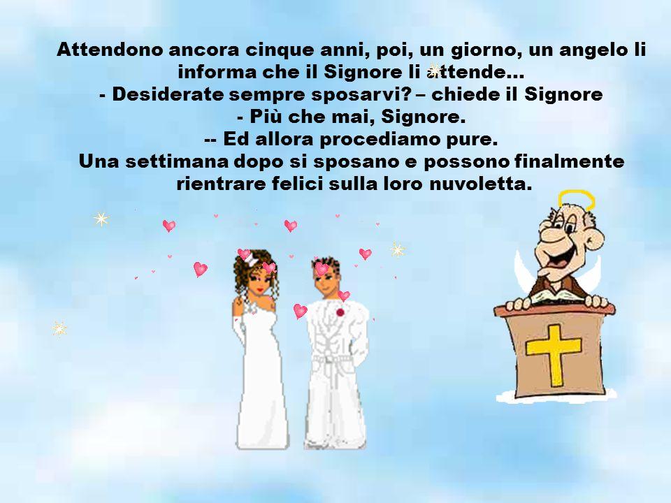 Attendono ancora cinque anni, poi, un giorno, un angelo li informa che il Signore li attende… - Desiderate sempre sposarvi.