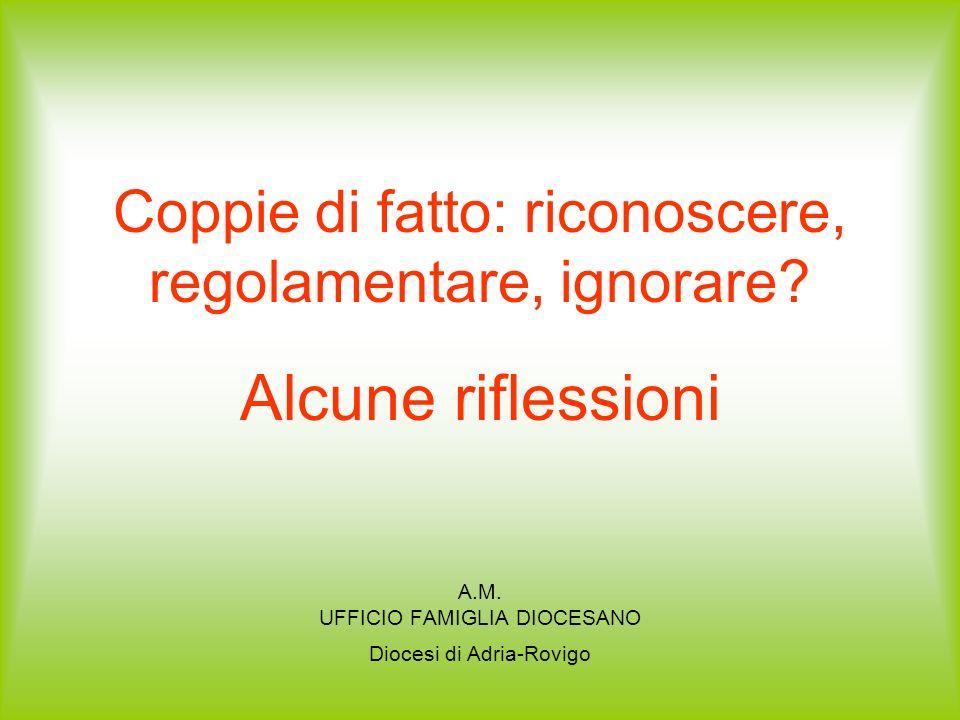 Coppie di fatto: riconoscere, regolamentare, ignorare? Alcune riflessioni A.M. UFFICIO FAMIGLIA DIOCESANO Diocesi di Adria-Rovigo