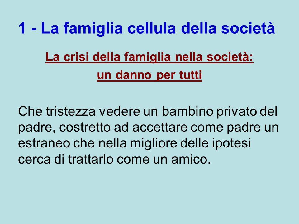 1 - La famiglia cellula della società La crisi della famiglia nella società: un danno per tutti Che tristezza vedere un bambino privato del padre, cos