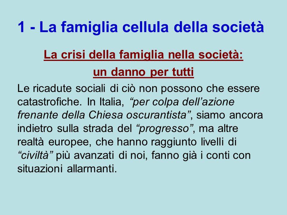 1 - La famiglia cellula della società La crisi della famiglia nella società: un danno per tutti Le ricadute sociali di ciò non possono che essere cata
