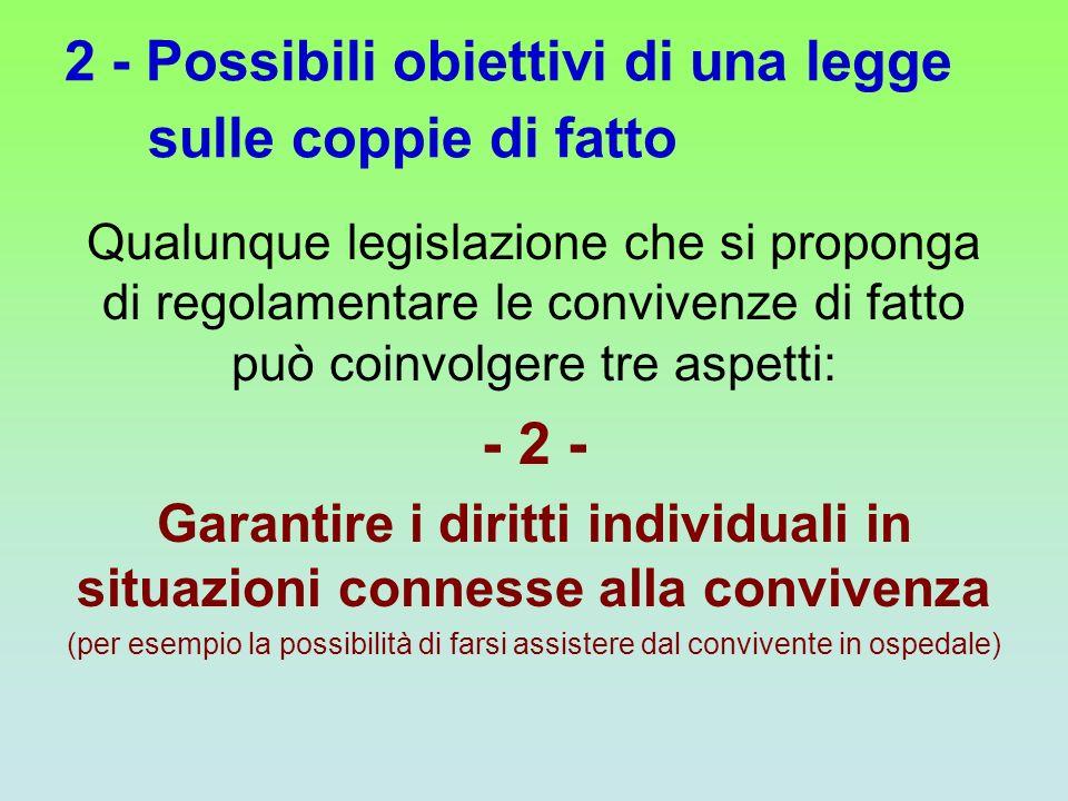 2 - Possibili obiettivi di una legge sulle coppie di fatto Qualunque legislazione che si proponga di regolamentare le convivenze di fatto può coinvolg