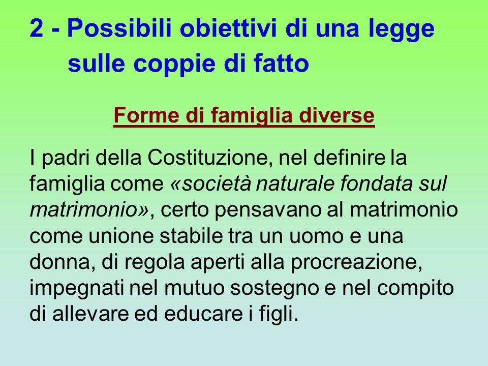 2 - Possibili obiettivi di una legge sulle coppie di fatto Forme di famiglia diverse I padri della Costituzione, nel definire la famiglia come «societ