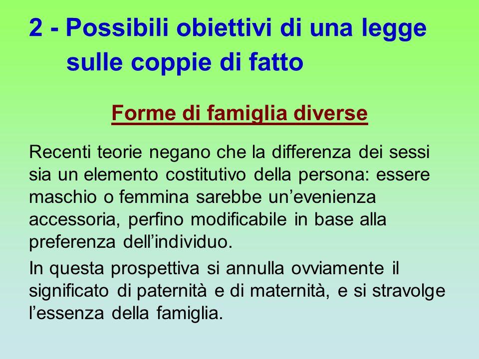 2 - Possibili obiettivi di una legge sulle coppie di fatto Forme di famiglia diverse Recenti teorie negano che la differenza dei sessi sia un elemento