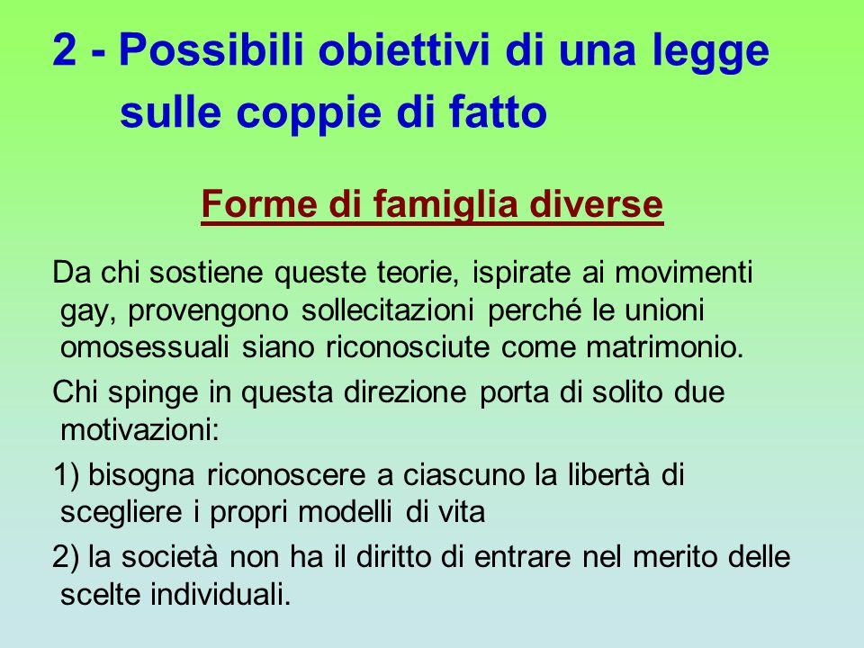2 - Possibili obiettivi di una legge sulle coppie di fatto Forme di famiglia diverse Da chi sostiene queste teorie, ispirate ai movimenti gay, proveng