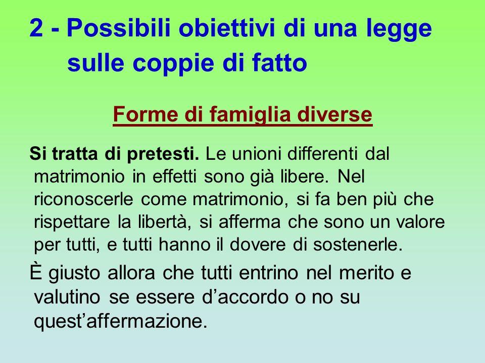 2 - Possibili obiettivi di una legge sulle coppie di fatto Forme di famiglia diverse Si tratta di pretesti. Le unioni differenti dal matrimonio in eff